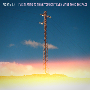 Fightmilk I'm Starting To Think You Don't Even Want To Go To Space cover artwork
